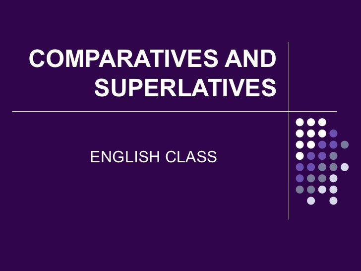 COMPARATIVES AND SUPERLATIVES ENGLISH CLASS