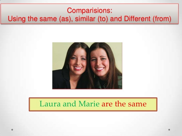 Comparisions:Using the same (as), similar (to) and Different (from)          Laura and Marie are the same