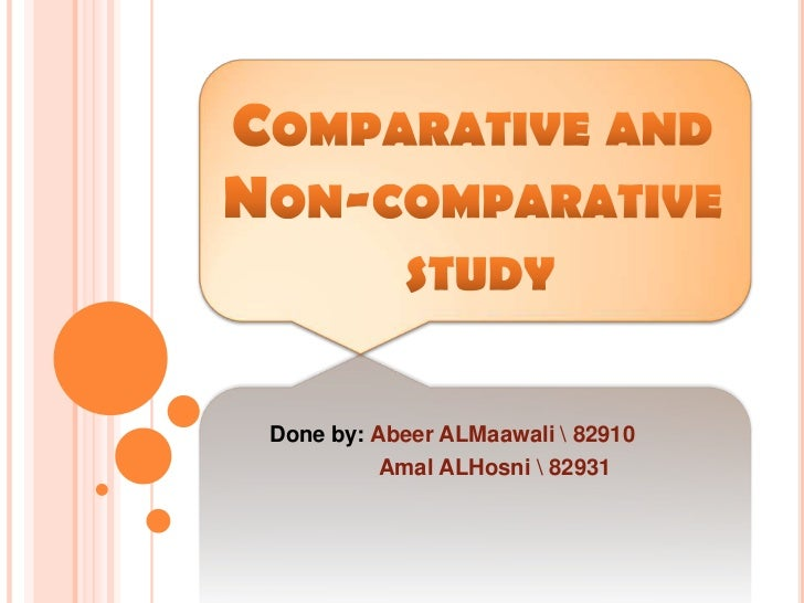Comparative andNon-comparative study<br />Done by: AbeerALMaawali  82910<br />AmalALHosni  82931<br />