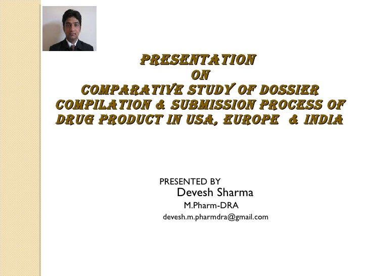 PRESENTED BY      Devesh Sharma M.Pharm-DRA [email_address]   PRESENTATION  ON COMPARATIVE STUDY OF DOSSIER COMPILATION & ...