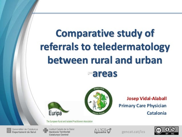 gencat.cat/ics Comparative study of referrals to teledermatology between rural and urban areas Josep Vidal-Alaball Primary...