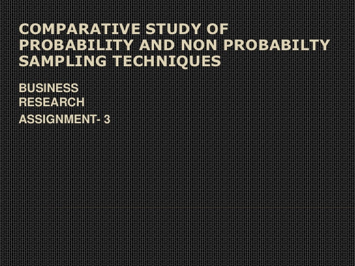 COMPARATIVE STUDY OF PROBABILITY AND NON PROBABILTY SAMPLING TECHNIQUES<br />BUSINESS RESEARCH<br />ASSIGNMENT- 3<br />