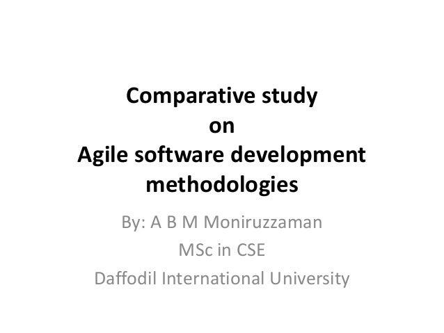 Comparative study             onAgile software development       methodologies    By: A B M Moniruzzaman            MSc in...
