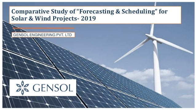 "GENSOL ENGINEERING PVT. LTD Comparative Study of ""Forecasting & Scheduling"" for Solar & Wind Projects- 2019"