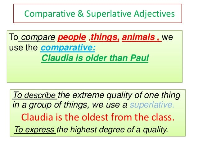 Comparative & Superlative AdjectivesTo compare people ,things, animals , weuse the comparative:        Claudia is older th...