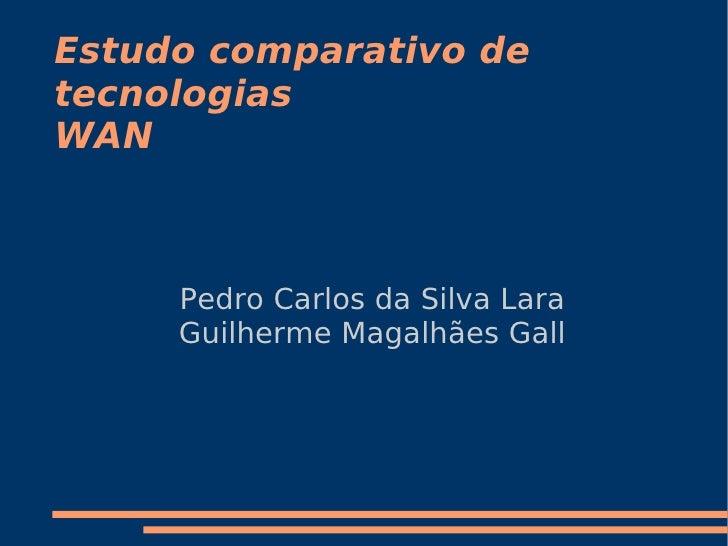 Estudo comparativo de tecnologias WAN         Pedro Carlos da Silva Lara      Guilherme Magalhães Gall