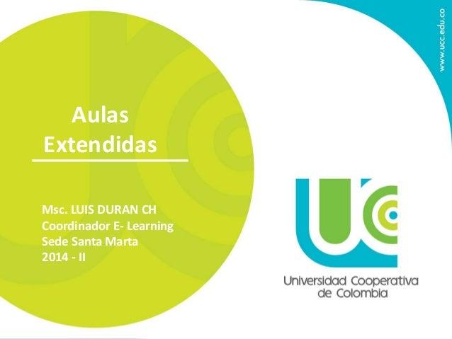 Aulas  Extendidas  Msc. LUIS DURAN CH  Coordinador E- Learning  Sede Santa Marta  2014 - II
