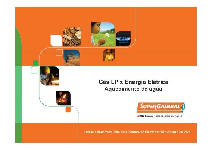 Gás LP x Energia Elétrica            Aquecimento de águaEstudo comparativo feito pelo Instituto de Eletrotécnica e Energia...