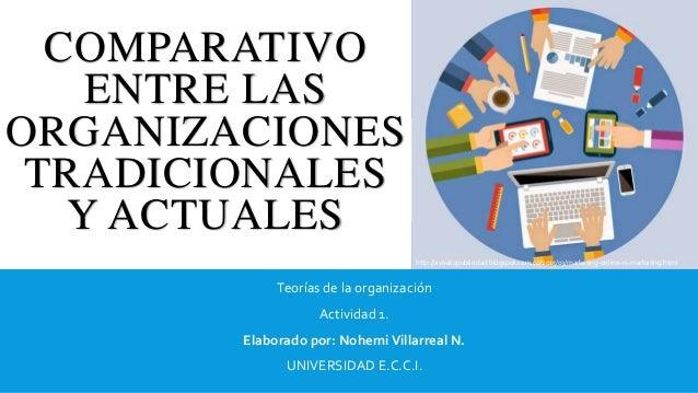 COMPARATIVO ENTRE LAS ORGANIZACIONES TRADICIONALES Y ACTUALES Teorías de la organización Actividad 1. Elaborado por: Nohem...