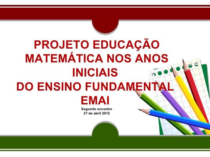 PROJETO EDUCAÇÃO MATEMÁTICA NOS ANOS        INICIAISDO ENSINO FUNDAMENTAL          EMAI        Segundo encontro         27...
