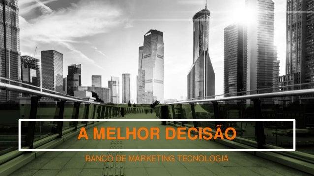 A MELHOR DECISÃO BANCO DE MARKETING TECNOLOGIA