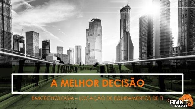 A MELHOR DECISÃO BMKTECNOLOGIA – LOCAÇÃO DE EQUIPAMENTOS DE TI