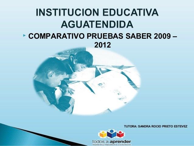    COMPARATIVO PRUEBAS SABER 2009 –                 2012                        TUTORA: SANDRA ROCIO PRIETO ESTEVEZ