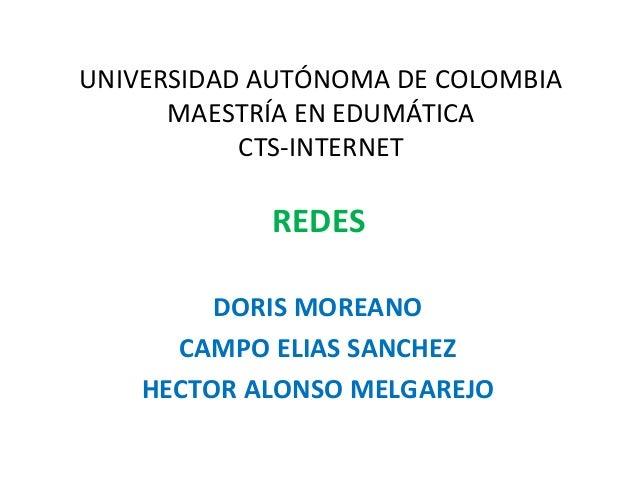 UNIVERSIDAD AUTÓNOMA DE COLOMBIA MAESTRÍA EN EDUMÁTICA CTS-INTERNET DORIS MOREANO CAMPO ELIAS SANCHEZ HECTOR ALONSO MELGAR...