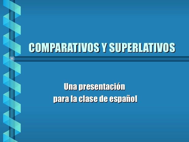 COMPARATIVOS Y SUPERLATIVOS Una presentación para la clase de español