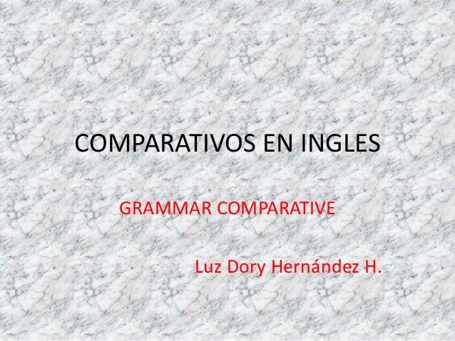 COMPARATIVOS EN INGLES GRAMMAR COMPARATIVE Luz Dory Hernández H.