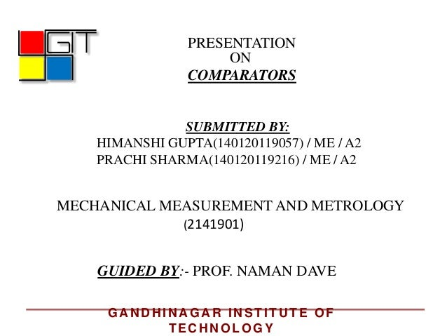 PRESENTATION ON COMPARATORS GUIDED BY:- PROF. NAMAN DAVE MECHANICAL MEASUREMENT AND METROLOGY SUBMITTED BY: HIMANSHI GUPTA...