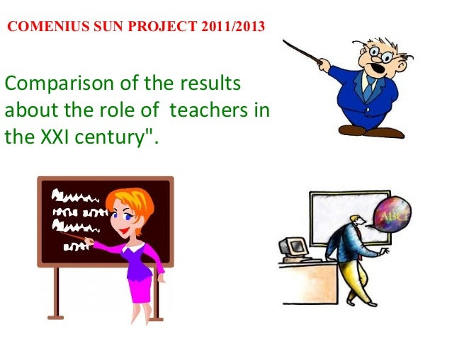 "COMENIUS SUN PROJECT 2011/2013Comparison of the resultsabout the role of teachers inthe XXI century""."