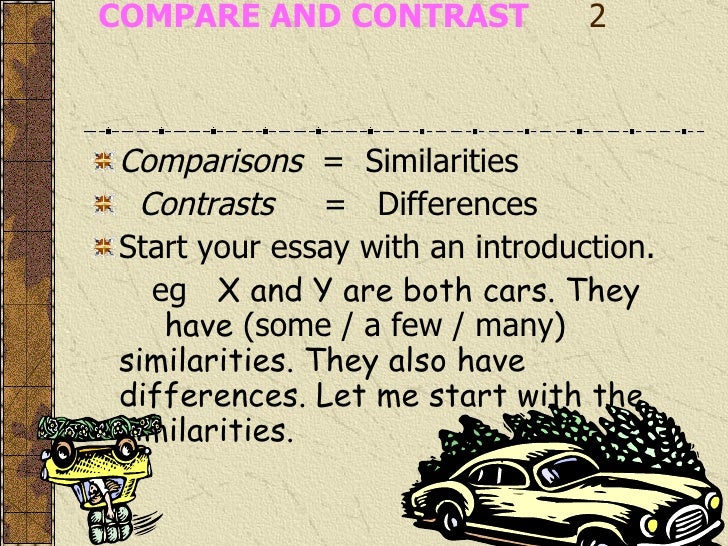 how do you start off a comparison and contrast essay Comparison and contrast essay is one of the most common assignments in american high schools and universities in this type of essay students have to compare two (in some essays several) things, problems, events or ideas and evaluate their resemblances and differences.