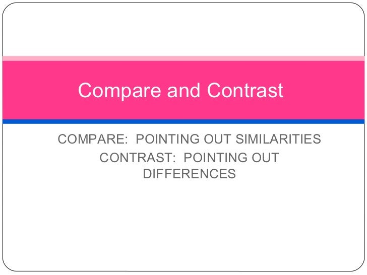 Compare and ContrastCOMPARE: POINTING OUT SIMILARITIES    CONTRAST: POINTING OUT          DIFFERENCES
