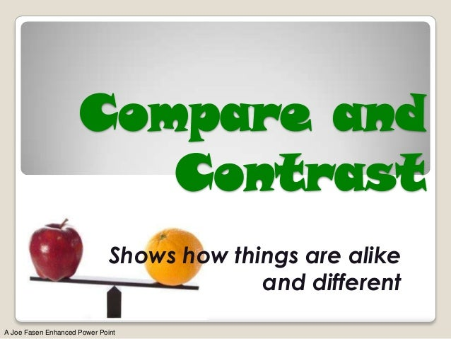 Compare and Contrast Shows how things are alike and different A Joe Fasen Enhanced Power Point