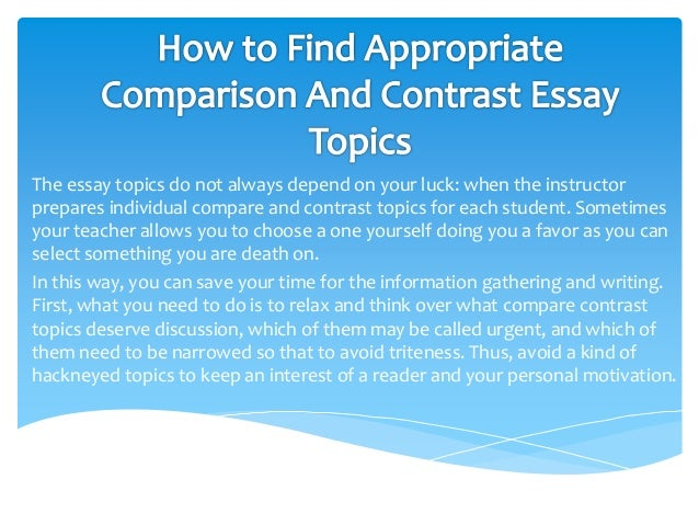 essay topics for compare and contrast Do i know enough about my topic to write an effective compare/contrast essay about it does my instructor want me to compare and contrast, or am i only being asked to do one of those things some instructors prefer that you only write about the differences between two things, while others want you to focus on explaining the similarities as well.
