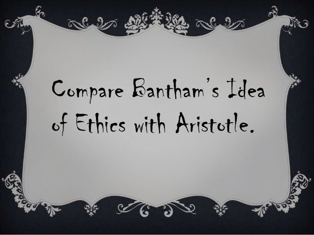 Compare Bantham's Idea of Ethics with Aristotle.