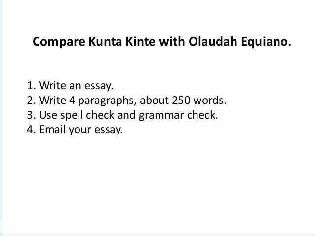 Compare Kunta Kinte with Olaudah Equiano. K  1. Write an essay. 2. Write 4 paragraphs, about 250 words. 3. Use spell check...
