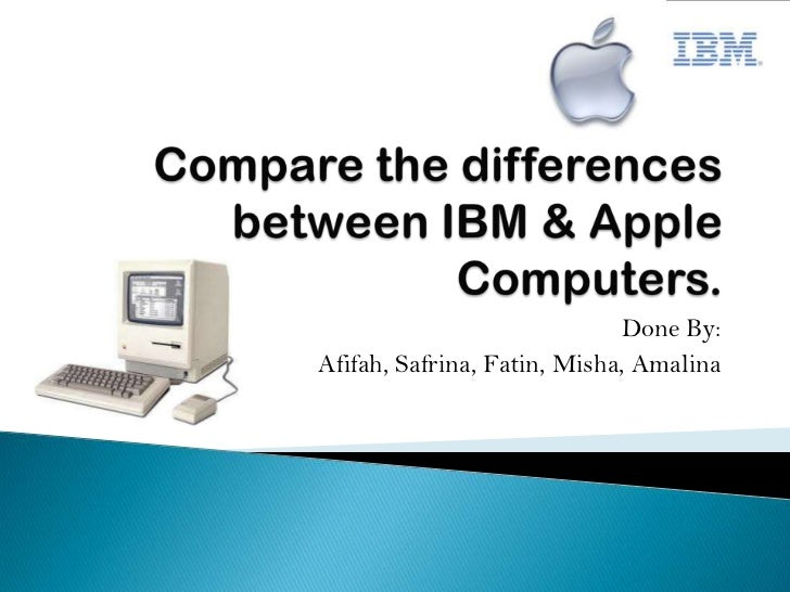 Compare the differences between IBM & Apple Computers.<br />Done By: <br />Afifah, Safrina, Fatin, Misha, Amalina<br />