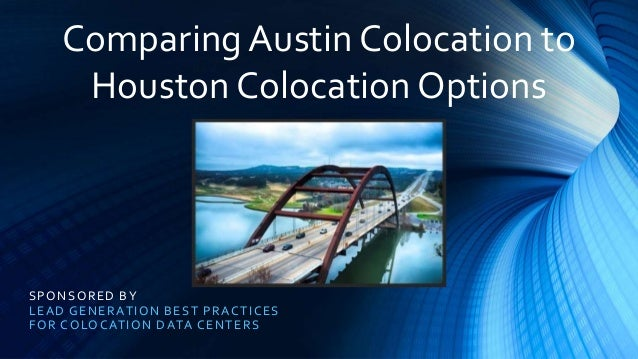 SPONSORED BY LEAD GENERATION BEST PRACTICES FOR COLOCATION DATA CENTERS Comparing Austin Colocation to Houston Colocation ...
