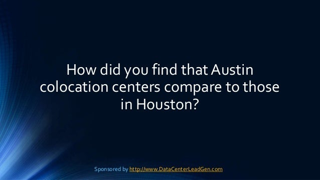 How did you find that Austin colocation centers compare to those in Houston? Sponsored by http://www.DataCenterLeadGen.com