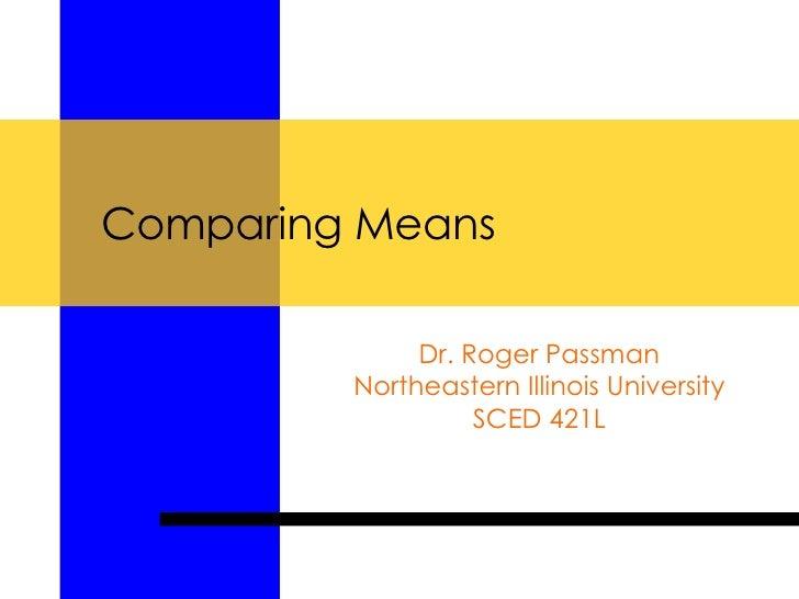 Comparing Means Dr. Roger Passman Northeastern Illinois University SCED 421L