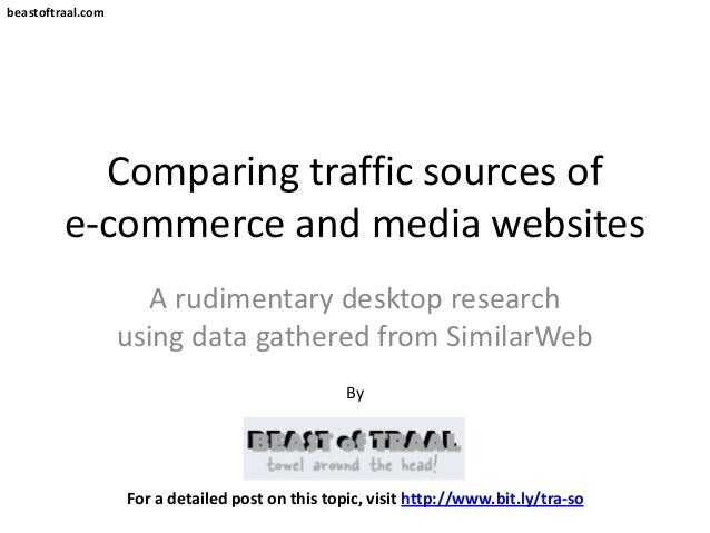 beastoftraal.comComparing traffic sources ofe-commerce and media websitesA rudimentary desktop researchusing data gathered...