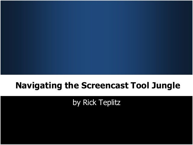 Navigating the Screencast Tool Jungle            by Rick Teplitz