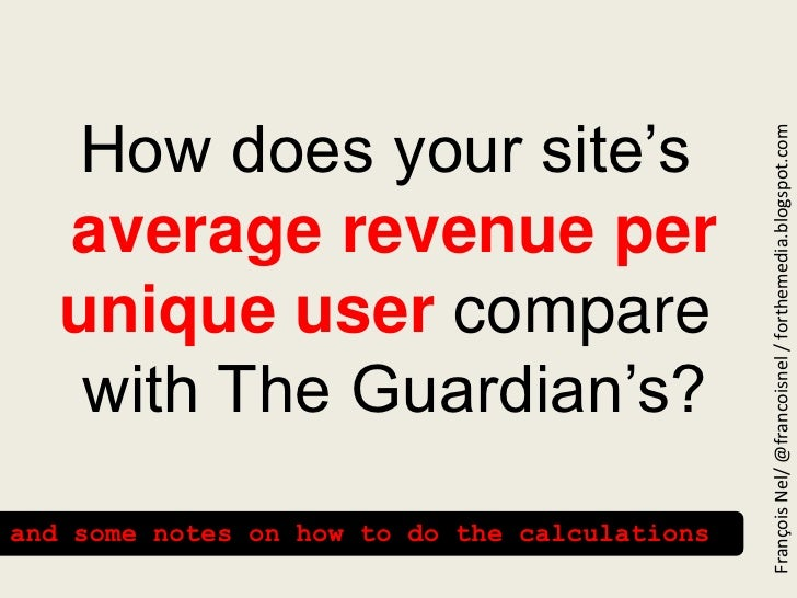 How does your site'saverage revenue per unique user compare  with The Guardian's?<br />François Nel/ @francoisnel / forthe...