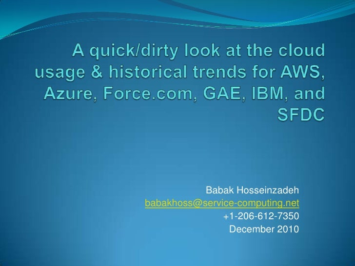 A quick/dirty look at the cloud usage & historical trends for AWS, Azure, Force.com, GAE, IBM, and SFDC<br />Babak Hossein...