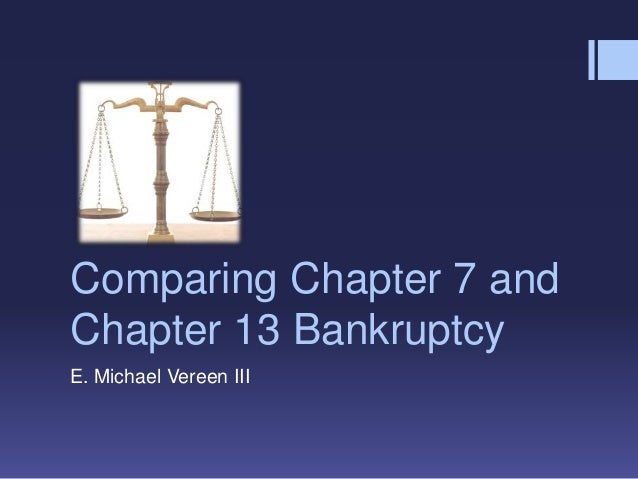 Comparing Chapter 7 andChapter 13 BankruptcyE. Michael Vereen III
