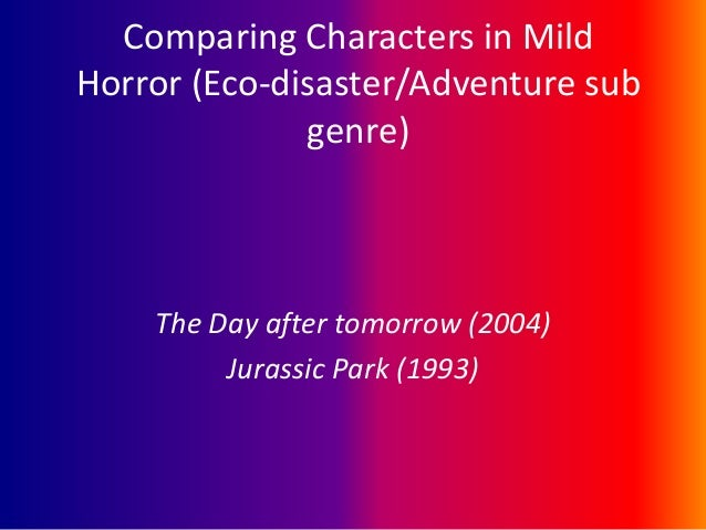 Comparing Characters in Mild Horror (Eco-disaster/Adventure sub genre)  The Day after tomorrow (2004) Jurassic Park (1993)