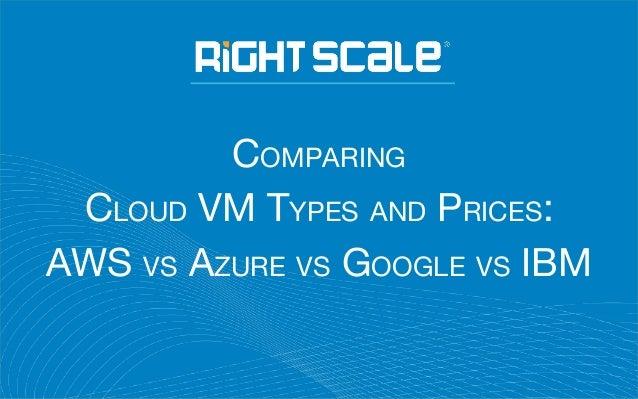 COMPARING CLOUD VM TYPES AND PRICES: AWS VS AZURE VS GOOGLE VS IBM