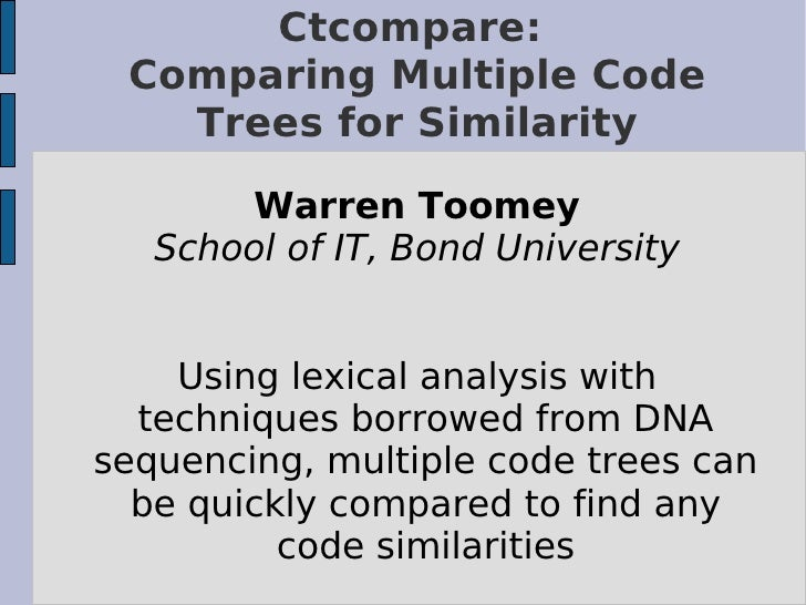 Ctcompare:  Comparing Multiple Code    Trees for Similarity         Warren Toomey    School of IT, Bond University       U...