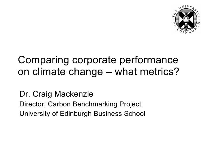 Comparing corporate performance on climate change – what metrics? Dr. Craig Mackenzie Director, Carbon Benchmarking Projec...