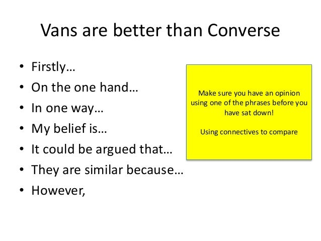 Vans are better than Converse • Firstly… • On the one hand… • In one way… • My belief is… • It could be argued that… • The...