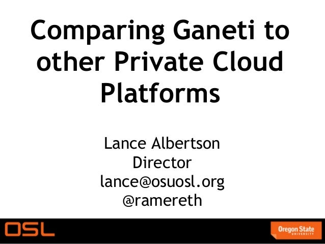 Comparing Ganeti toother Private Cloud     Platforms      Lance Albertson         Director     lance@osuosl.org        @ra...