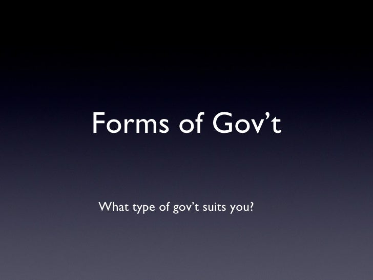 Forms of Gov't <ul><li>What type of gov't suits you?  </li></ul>