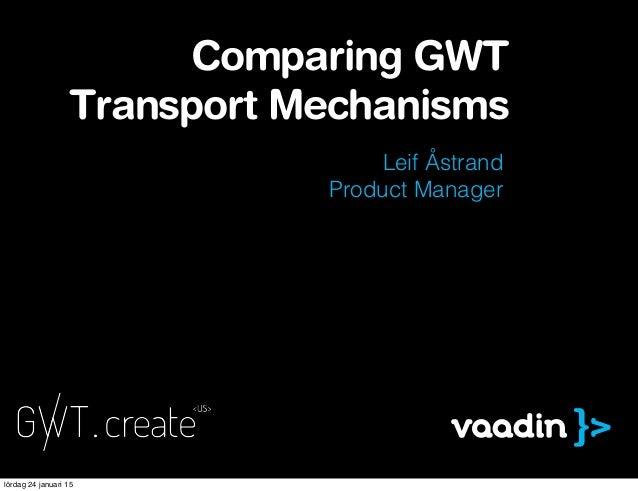 Leif Åstrand Product Manager Comparing GWT Transport Mechanisms lördag 24 januari 15