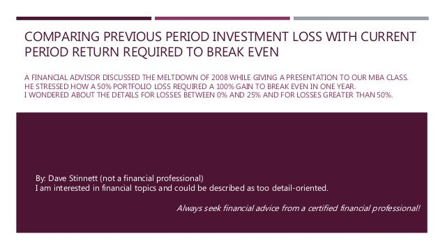 COMPARING PREVIOUS PERIOD INVESTMENT LOSS WITH CURRENT PERIOD RETURN REQUIRED TO BREAK EVEN A FINANCIAL ADVISOR DISCUSSED ...