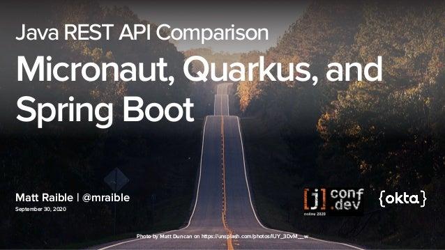 Matt Raible | @mraible September 30, 2020 Java REST API Comparison Micronaut, Quarkus, and Spring Boot Photo byMatt Dunca...