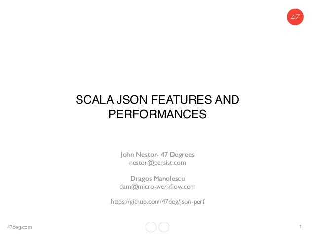 SCALA JSON FEATURES AND PERFORMANCES John Nestor- 47 Degrees nestor@persist.com Dragos Manolescu dam@micro-workflow.com htt...
