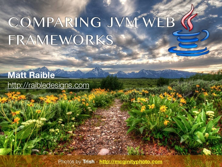 COMPARING JVM WEB FRAMEWORKS Matt Raible http://raibledesigns.com                                Photos by Trish -Photos b...