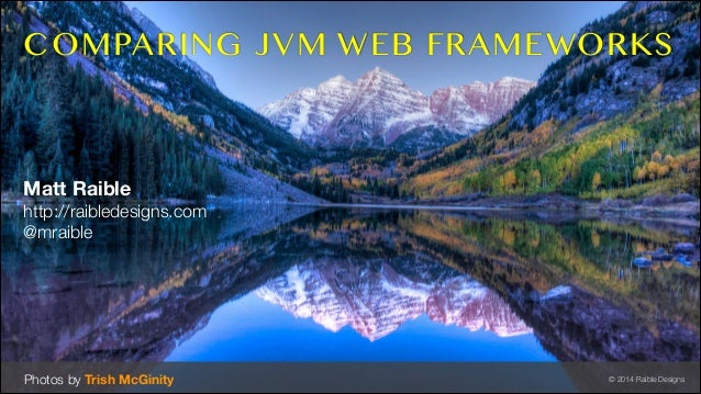 COMPARING JVM WEB FRAMEWORKS  Matt Raible http://raibledesigns.com @mraible  Photos by Trish McGinity  © 2014 Raible Desig...